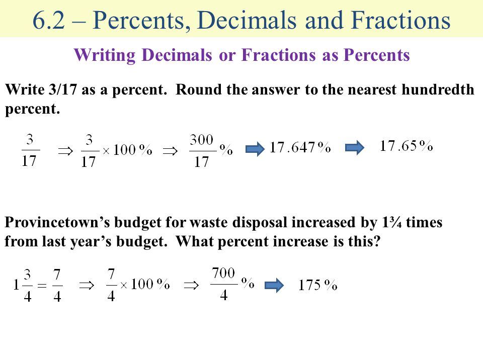 6.2 – Percents, Decimals and Fractions Writing Decimals or Fractions as Percents Write 3/17 as a percent. Round the answer to the nearest hundredth pe