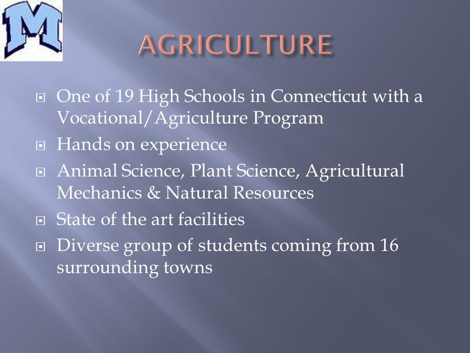  One of 19 High Schools in Connecticut with a Vocational/Agriculture Program  Hands on experience  Animal Science, Plant Science, Agricultural Mechanics & Natural Resources  State of the art facilities  Diverse group of students coming from 16 surrounding towns