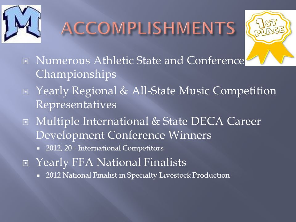  Numerous Athletic State and Conference Championships  Yearly Regional & All-State Music Competition Representatives  Multiple International & State DECA Career Development Conference Winners  2012, 20+ International Competitors  Yearly FFA National Finalists  2012 National Finalist in Specialty Livestock Production