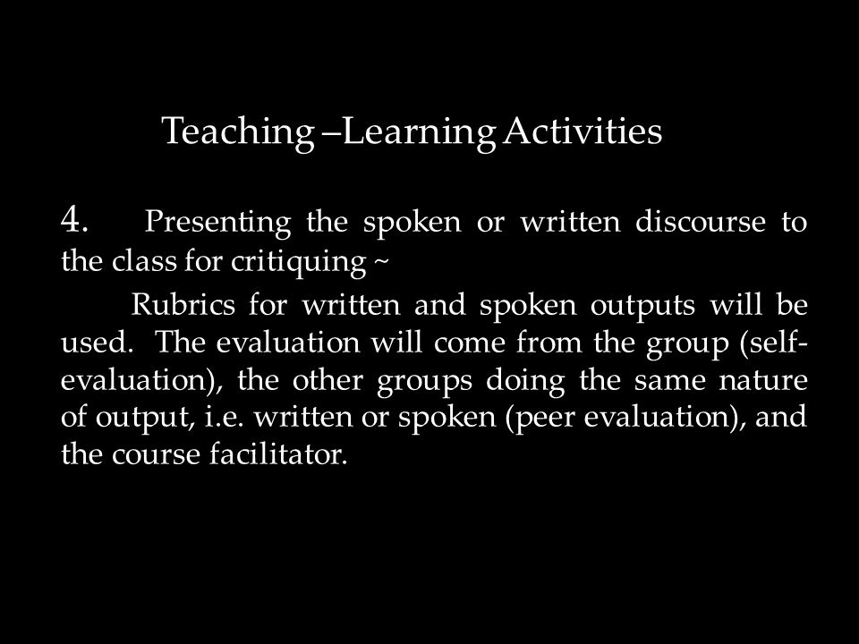 4. Presenting the spoken or written discourse to the class for critiquing ~ Rubrics for written and spoken outputs will be used. The evaluation will c