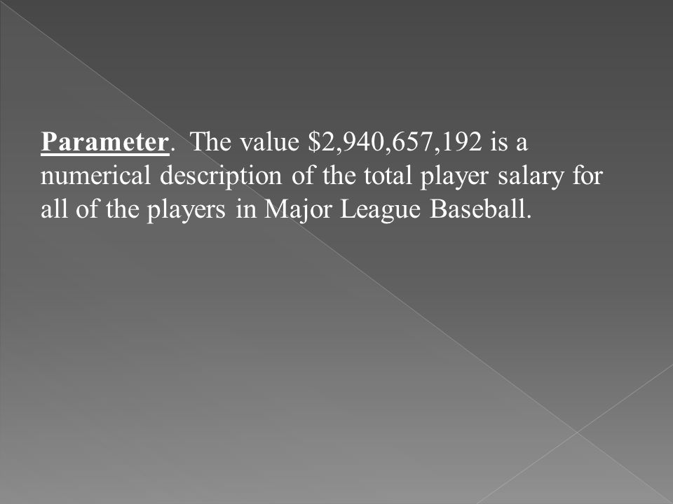 Parameter. The value $2,940,657,192 is a numerical description of the total player salary for all of the players in Major League Baseball.