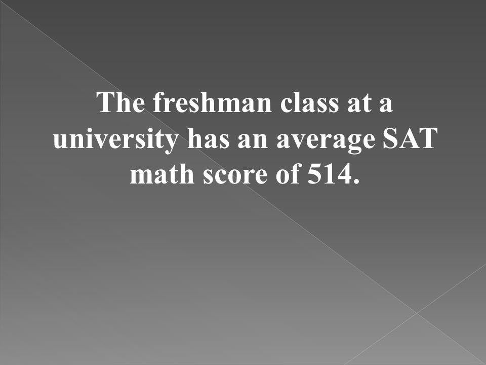 The freshman class at a university has an average SAT math score of 514.