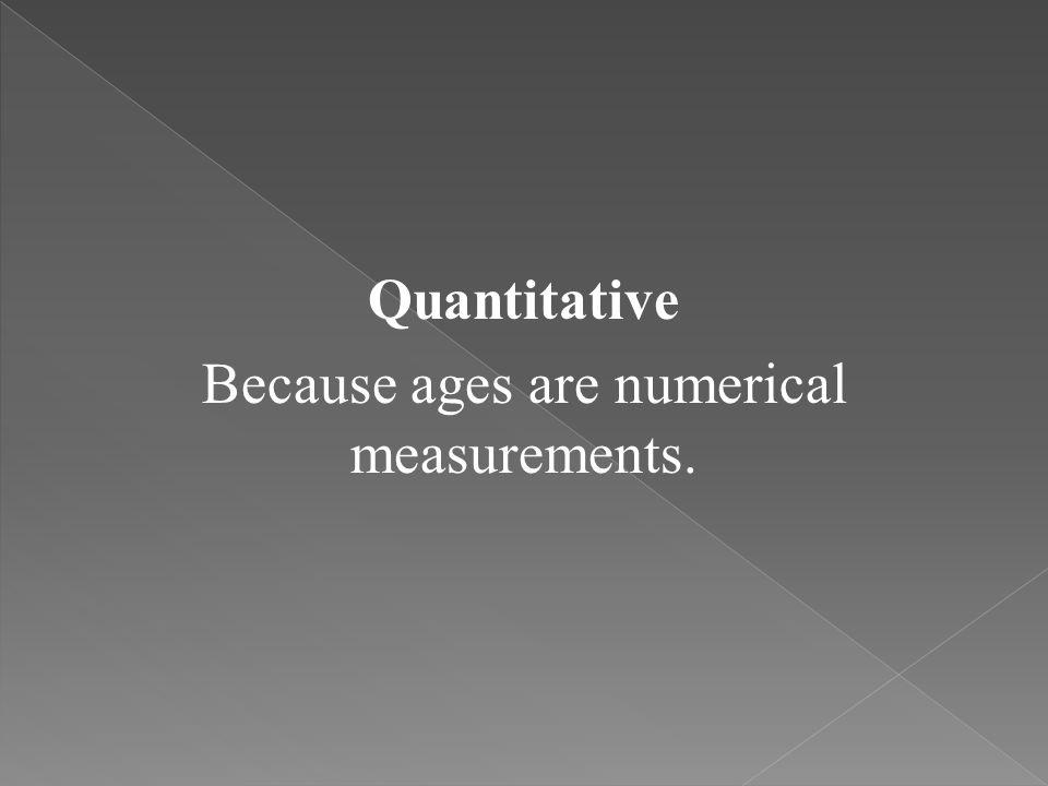 Quantitative Because ages are numerical measurements.