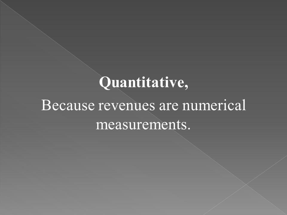 Quantitative, Because revenues are numerical measurements.