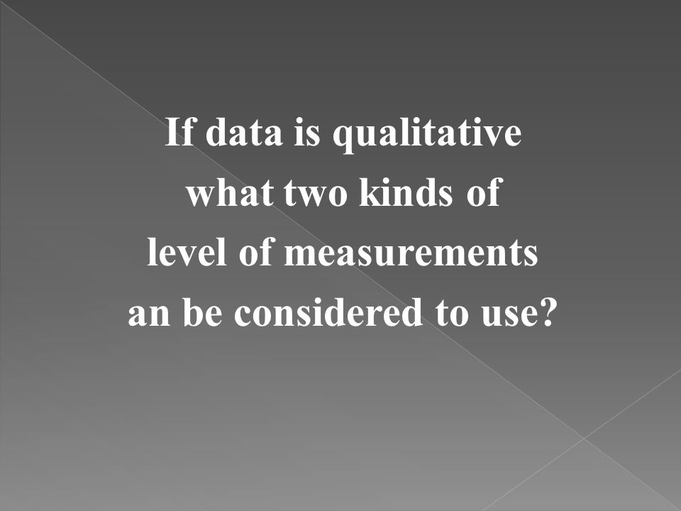 If data is qualitative what two kinds of level of measurements an be considered to use?