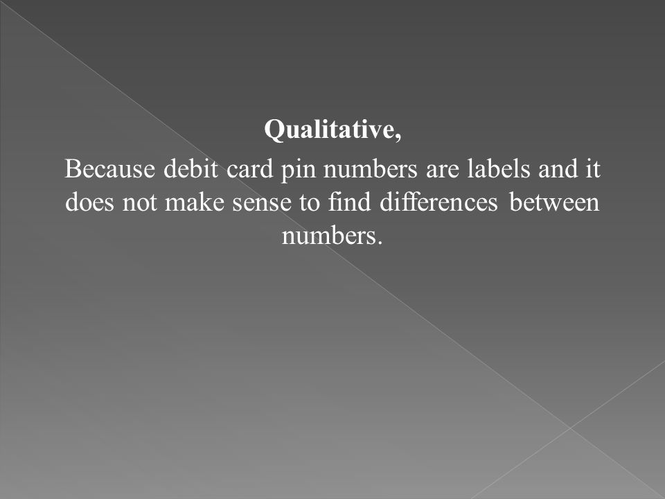 Qualitative, Because debit card pin numbers are labels and it does not make sense to find differences between numbers.