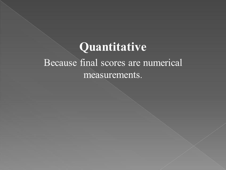 Quantitative Because final scores are numerical measurements.