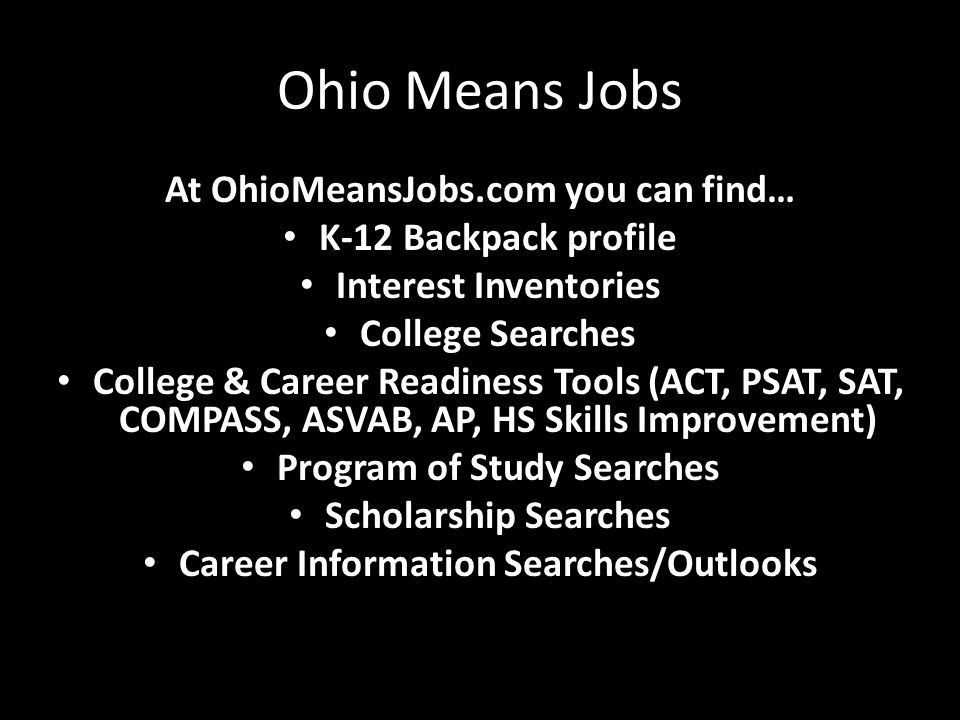 Ohio Means Jobs At OhioMeansJobs.com you can find… K-12 Backpack profile Interest Inventories College Searches College & Career Readiness Tools (ACT,