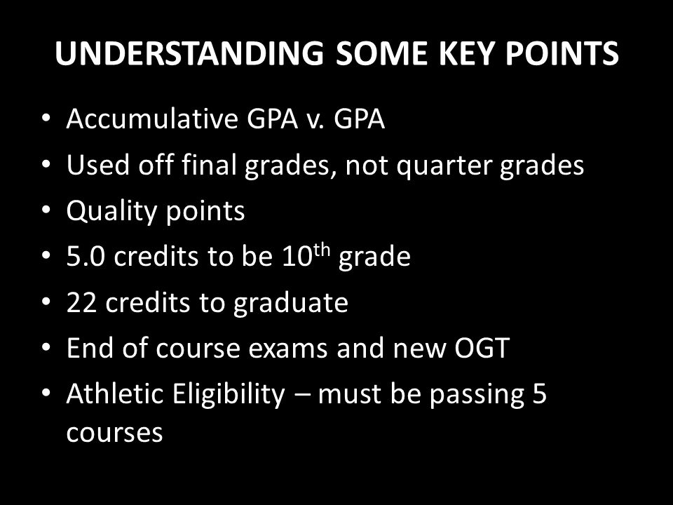 UNDERSTANDING SOME KEY POINTS Accumulative GPA v. GPA Used off final grades, not quarter grades Quality points 5.0 credits to be 10 th grade 22 credit