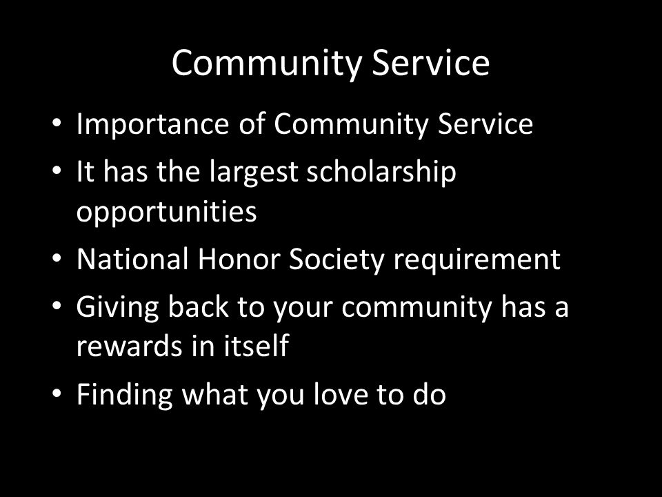 Community Service Importance of Community Service It has the largest scholarship opportunities National Honor Society requirement Giving back to your