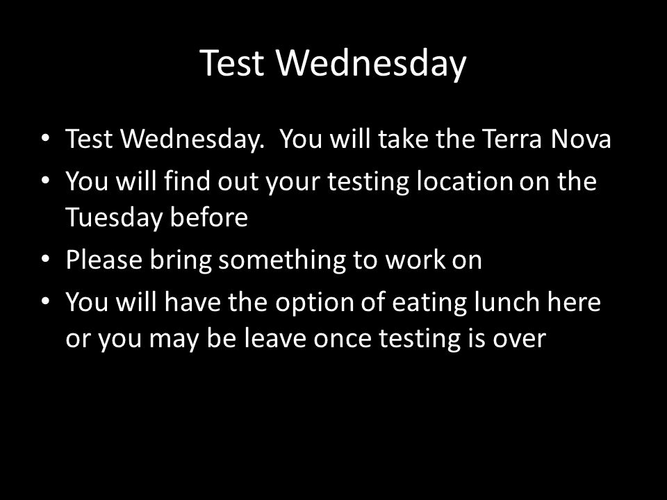 Test Wednesday Test Wednesday. You will take the Terra Nova You will find out your testing location on the Tuesday before Please bring something to wo