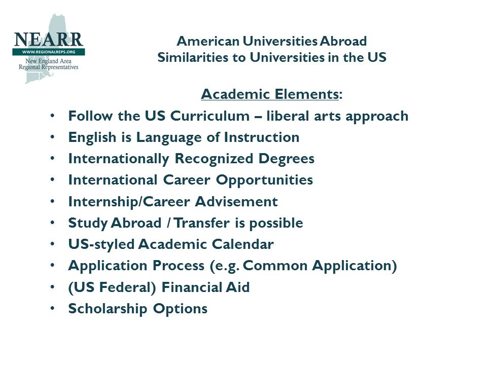 American Universities Abroad Similarities to Universities in the US Academic Elements: Follow the US Curriculum – liberal arts approach English is Language of Instruction Internationally Recognized Degrees International Career Opportunities Internship/Career Advisement Study Abroad / Transfer is possible US-styled Academic Calendar Application Process (e.g.