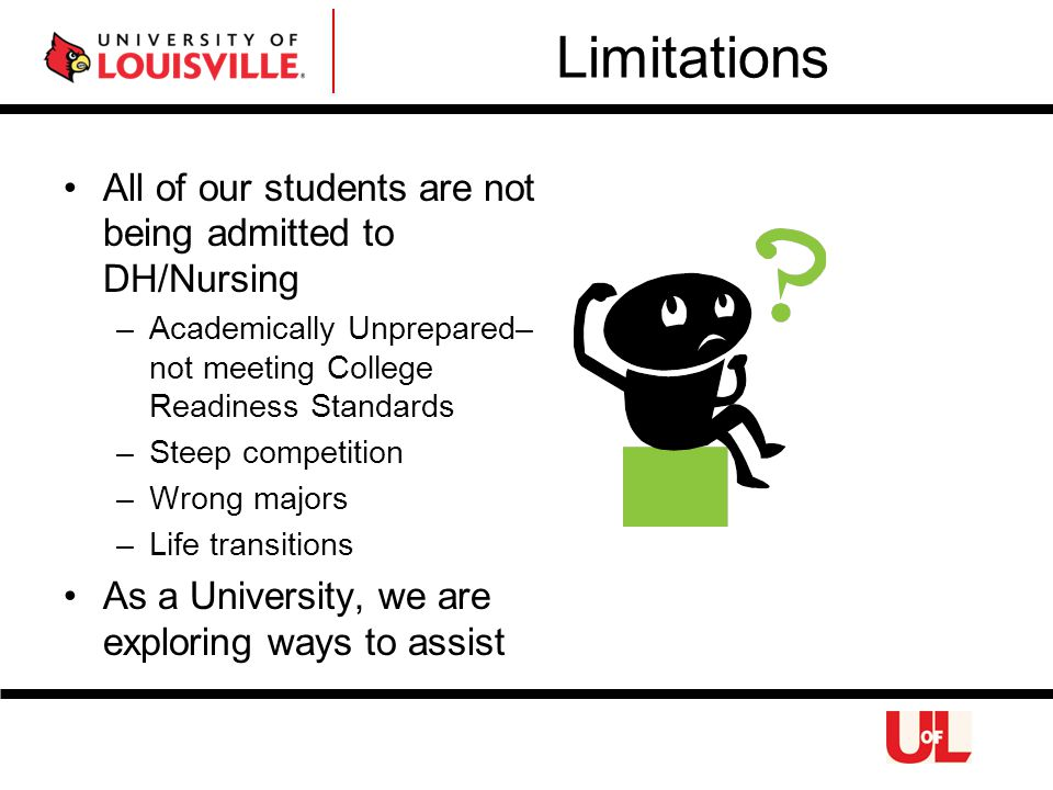 All of our students are not being admitted to DH/Nursing –Academically Unprepared– not meeting College Readiness Standards –Steep competition –Wrong majors –Life transitions As a University, we are exploring ways to assist Limitations