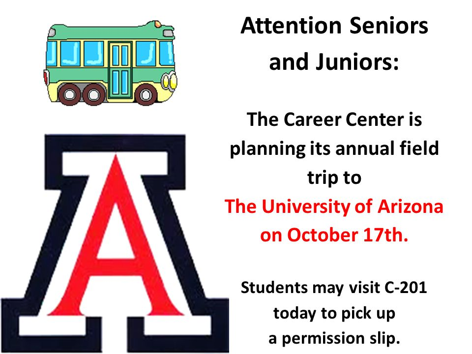 Attention Seniors and Juniors: The Career Center is planning its annual field trip to The University of Arizona on October 17th.