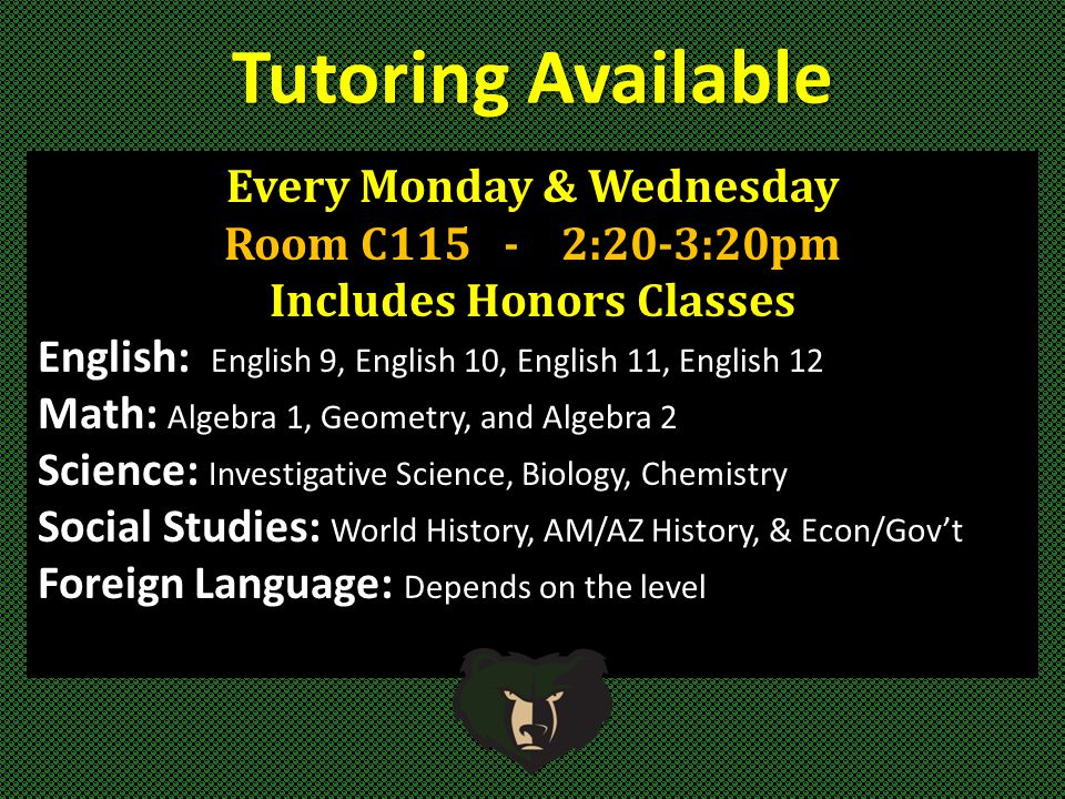 Tutoring Available Every Monday & Wednesday Room C115 - 2:20-3:20pm Includes Honors Classes English: English 9, English 10, English 11, English 12 Math: Algebra 1, Geometry, and Algebra 2 Science: Investigative Science, Biology, Chemistry Social Studies: World History, AM/AZ History, & Econ/Gov't Foreign Language: Depends on the level