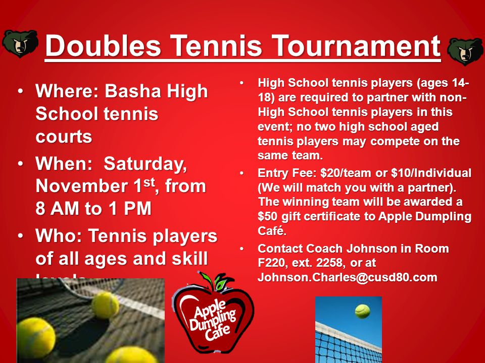 Doubles Tennis Tournament Where: Basha High School tennis courts When: Saturday, November 1st, from 8 AM to 1 PM Who: Tennis players of all ages and skill levels High School tennis players (ages 14- 18) are required to partner with non- High School tennis players in this event; no two high school aged tennis players may compete on the same team.High School tennis players (ages 14- 18) are required to partner with non- High School tennis players in this event; no two high school aged tennis players may compete on the same team.