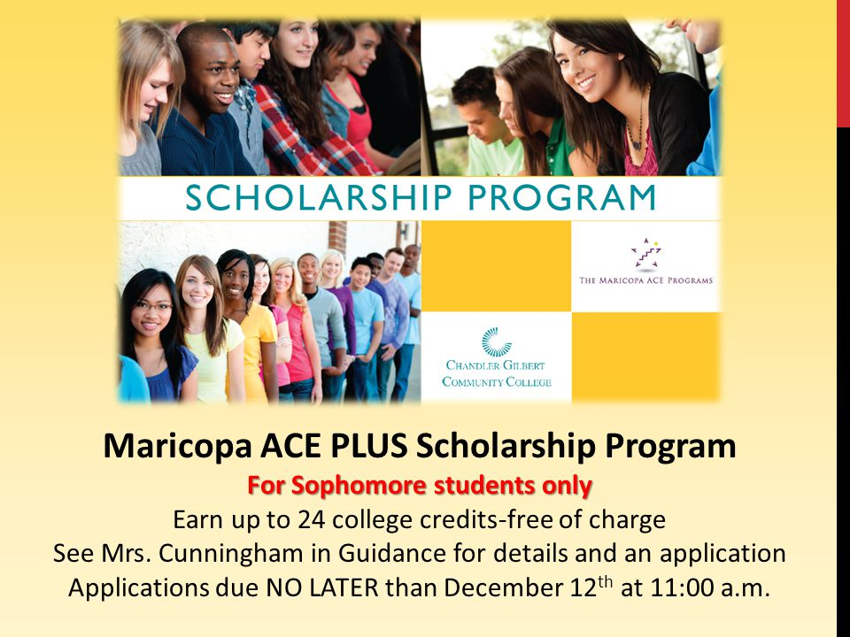 Maricopa ACE PLUS Scholarship Program For Sophomore students only Earn up to 24 college credits-free of charge See Mrs.