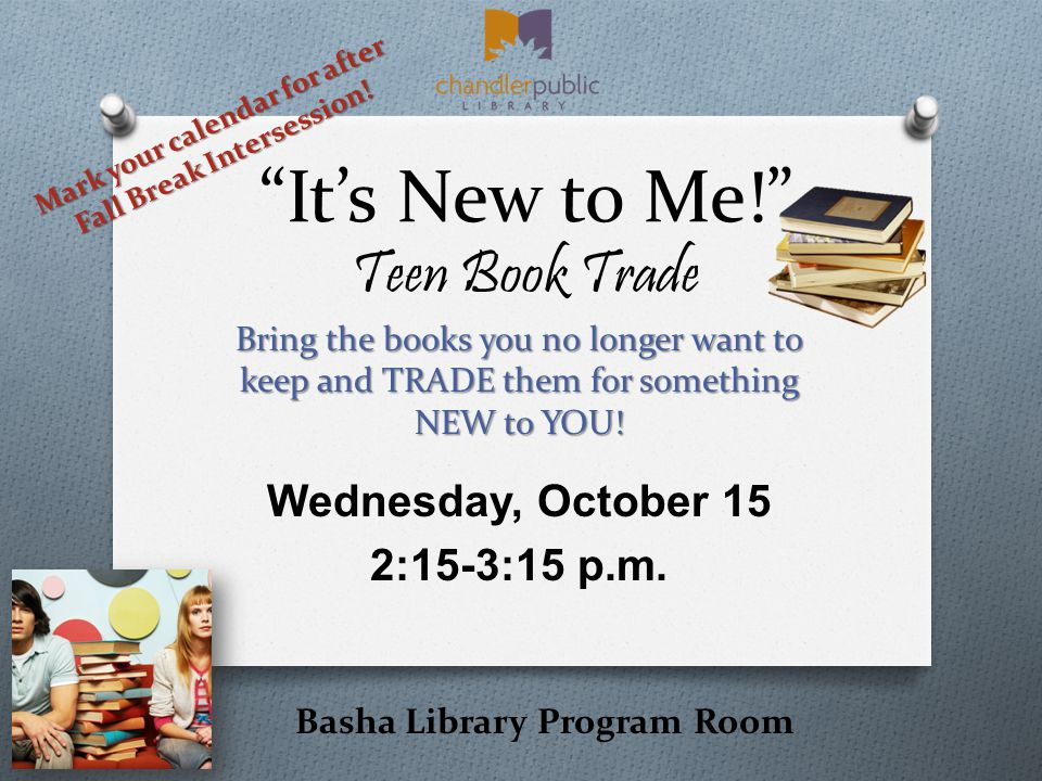 It's New to Me! Teen Book Trade Bring the books you no longer want to keep and TRADE them for something NEW to YOU.