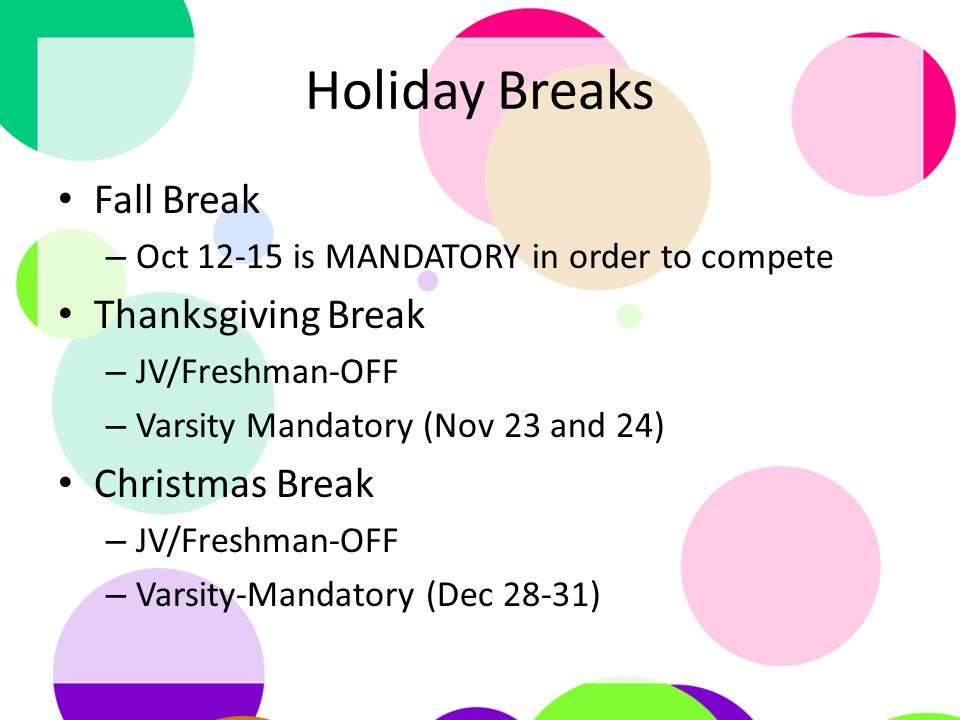 Holiday Breaks Fall Break – Oct 12-15 is MANDATORY in order to compete Thanksgiving Break – JV/Freshman-OFF – Varsity Mandatory (Nov 23 and 24) Christmas Break – JV/Freshman-OFF – Varsity-Mandatory (Dec 28-31)