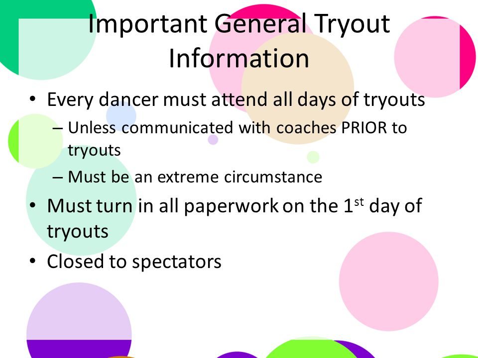 Important General Tryout Information Every dancer must attend all days of tryouts – Unless communicated with coaches PRIOR to tryouts – Must be an extreme circumstance Must turn in all paperwork on the 1 st day of tryouts Closed to spectators