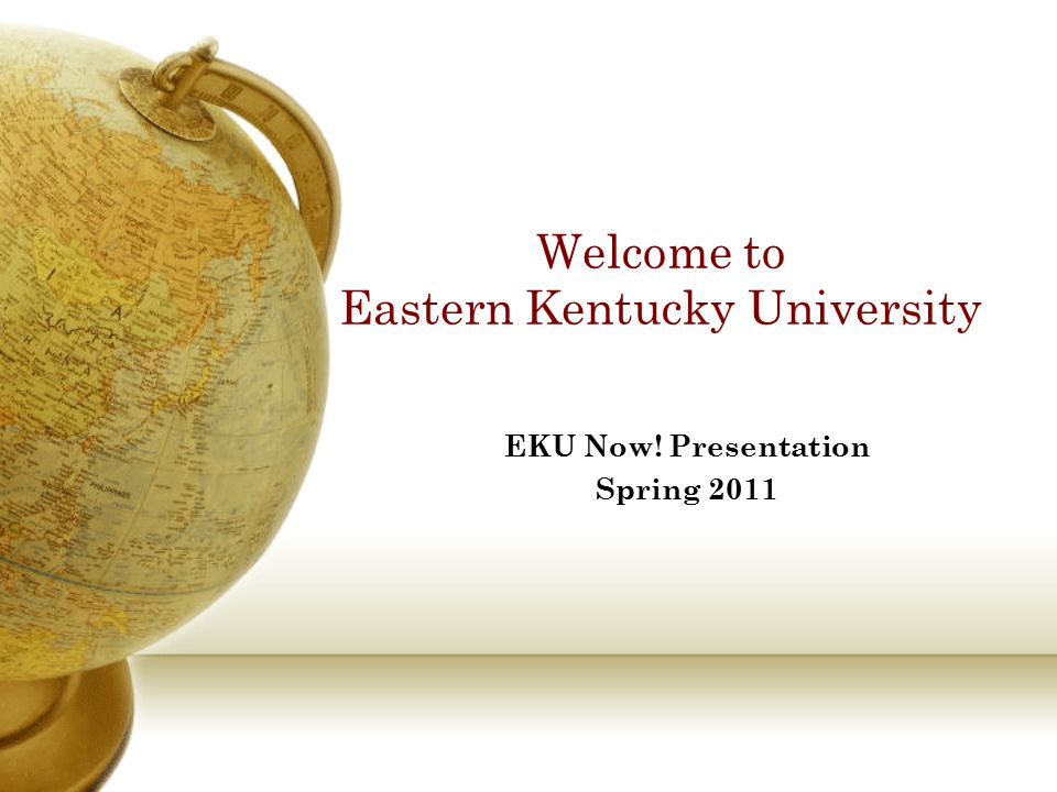 Welcome to Eastern Kentucky University EKU Now! Presentation Spring 2011