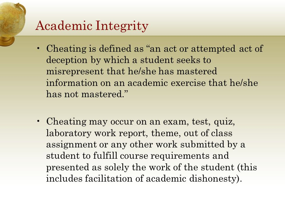 Academic Integrity Cheating is defined as an act or attempted act of deception by which a student seeks to misrepresent that he/she has mastered information on an academic exercise that he/she has not mastered. Cheating may occur on an exam, test, quiz, laboratory work report, theme, out of class assignment or any other work submitted by a student to fulfill course requirements and presented as solely the work of the student (this includes facilitation of academic dishonesty).