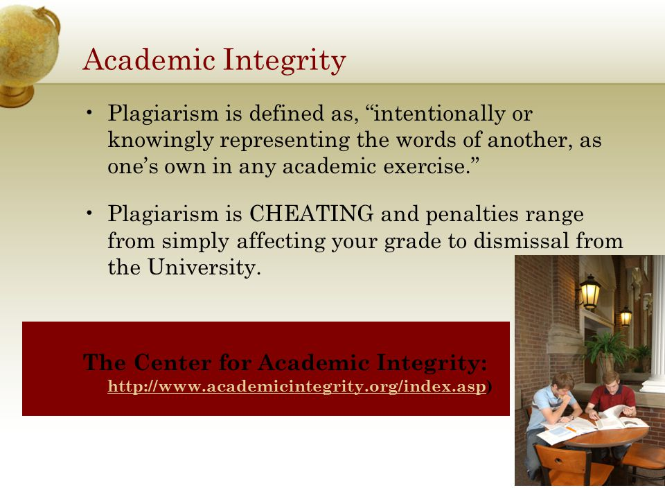 Academic Integrity Plagiarism is defined as, intentionally or knowingly representing the words of another, as one's own in any academic exercise. Plagiarism is CHEATING and penalties range from simply affecting your grade to dismissal from the University.
