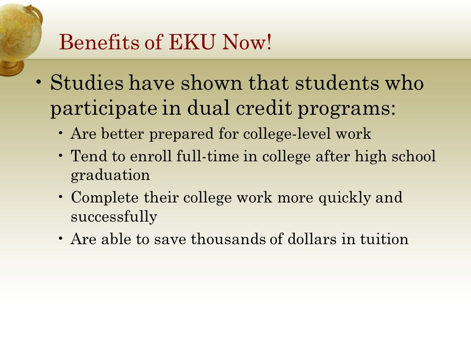 Benefits of EKU Now! Studies have shown that students who participate in dual credit programs: Are better prepared for college-level work Tend to enro