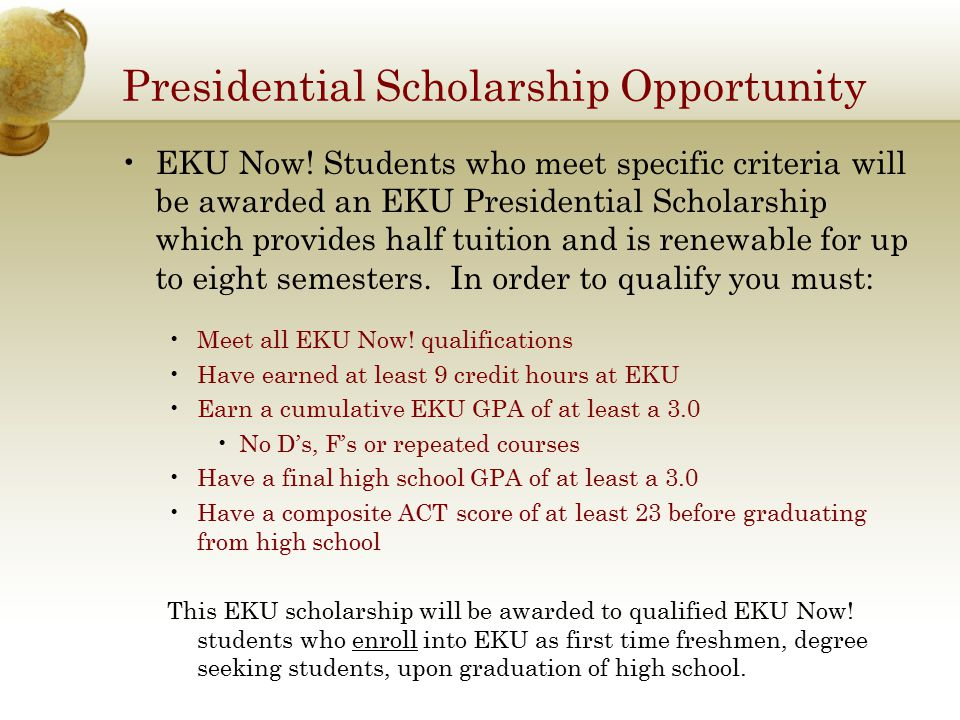 Presidential Scholarship Opportunity EKU Now! Students who meet specific criteria will be awarded an EKU Presidential Scholarship which provides half