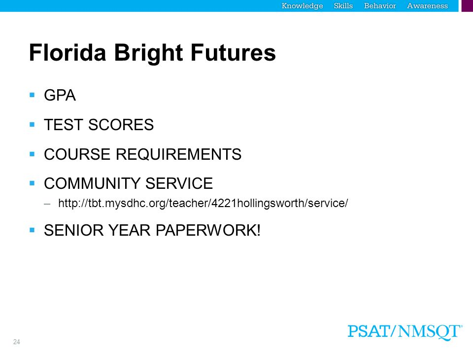 24 Florida Bright Futures  GPA  TEST SCORES  COURSE REQUIREMENTS  COMMUNITY SERVICE –http://tbt.mysdhc.org/teacher/4221hollingsworth/service/  SENIOR YEAR PAPERWORK!