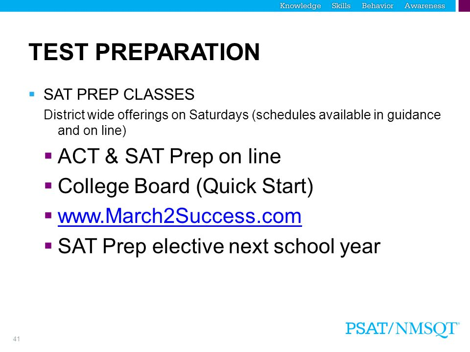 41 TEST PREPARATION  SAT PREP CLASSES District wide offerings on Saturdays (schedules available in guidance and on line)  ACT & SAT Prep on line  College Board (Quick Start)  www.March2Success.com www.March2Success.com  SAT Prep elective next school year