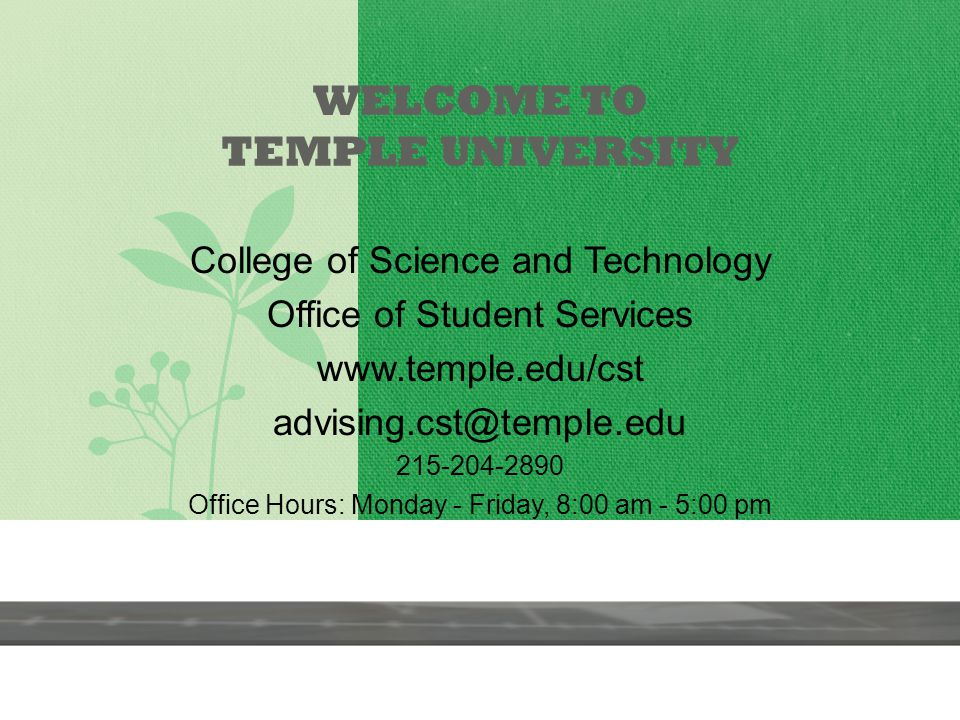 WELCOME TO TEMPLE UNIVERSITY College of Science and Technology Office of Student Services www.temple.edu/cst advising.cst@temple.edu 215-204-2890 Office Hours: Monday - Friday, 8:00 am - 5:00 pm asdfa