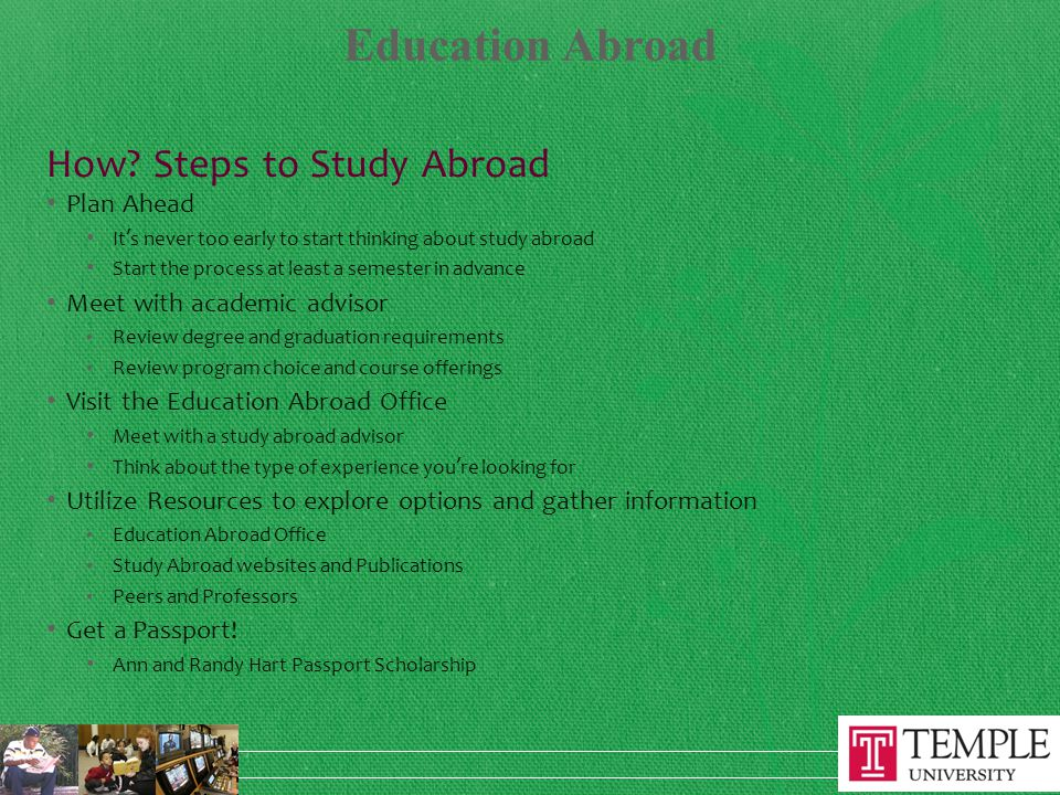 How? Steps to Study Abroad Plan Ahead It's never too early to start thinking about study abroad Start the process at least a semester in advance Meet