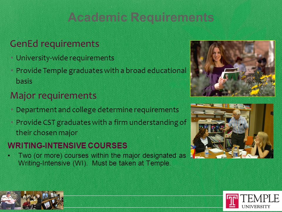 Academic Requirements GenEd requirements University-wide requirements Provide Temple graduates with a broad educational basis Major requirements Department and college determine requirements Provide CST graduates with a firm understanding of their chosen major WRITING-INTENSIVE COURSES Two (or more) courses within the major designated as Writing-Intensive (WI).