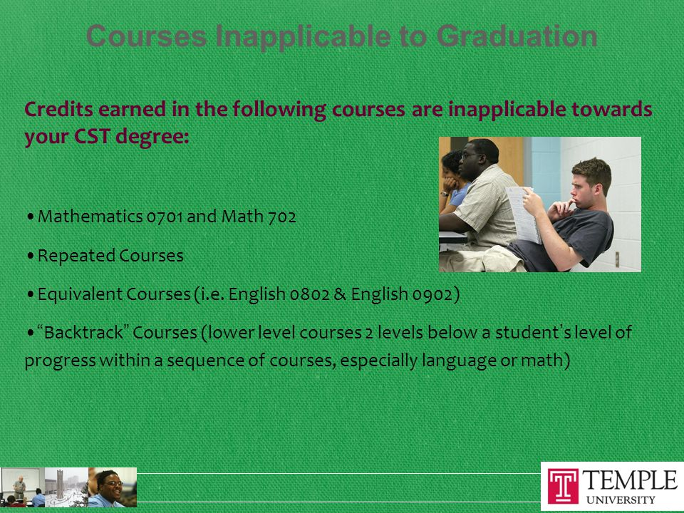Courses Inapplicable to Graduation Credits earned in the following courses are inapplicable towards your CST degree: Mathematics 0701 and Math 702 Repeated Courses Equivalent Courses (i.e.