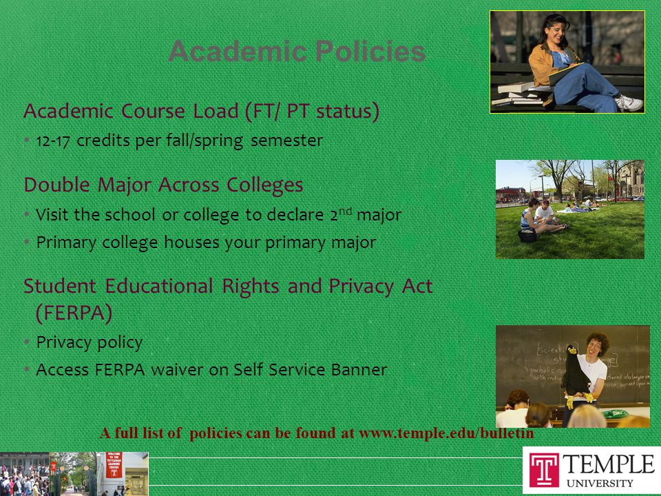 Academic Policies Academic Course Load (FT/ PT status) 12-17 credits per fall/spring semester Double Major Across Colleges Visit the school or college to declare 2 nd major Primary college houses your primary major Student Educational Rights and Privacy Act (FERPA) Privacy policy Access FERPA waiver on Self Service Banner A full list of policies can be found at www.temple.edu/bulletin
