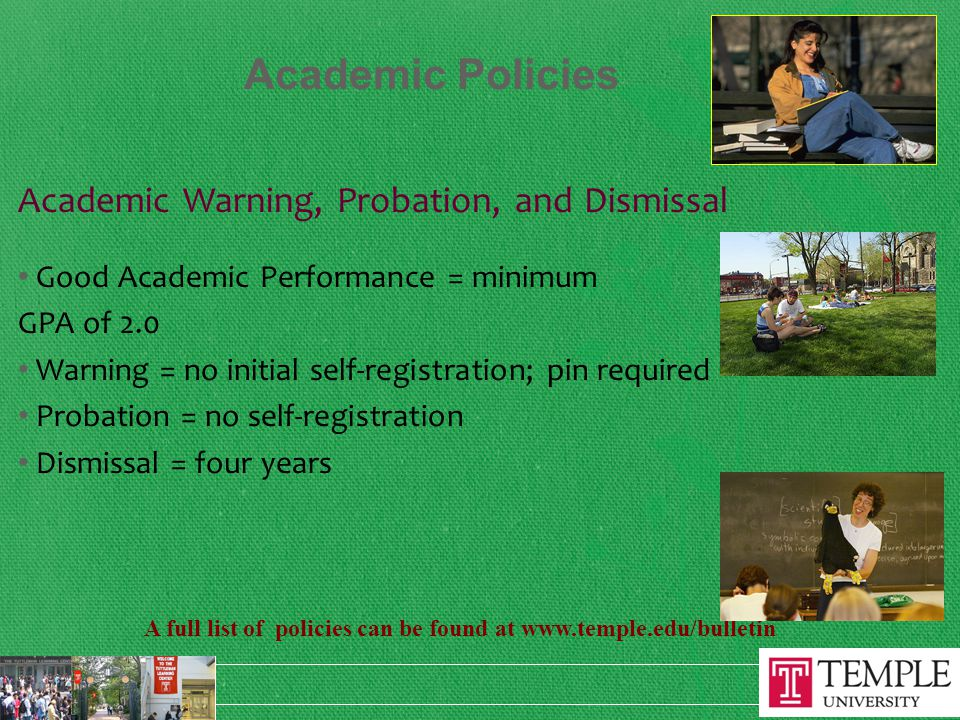 Academic Policies Academic Warning, Probation, and Dismissal Good Academic Performance = minimum GPA of 2.0 Warning = no initial self-registration; pin required Probation = no self-registration Dismissal = four years A full list of policies can be found at www.temple.edu/bulletin