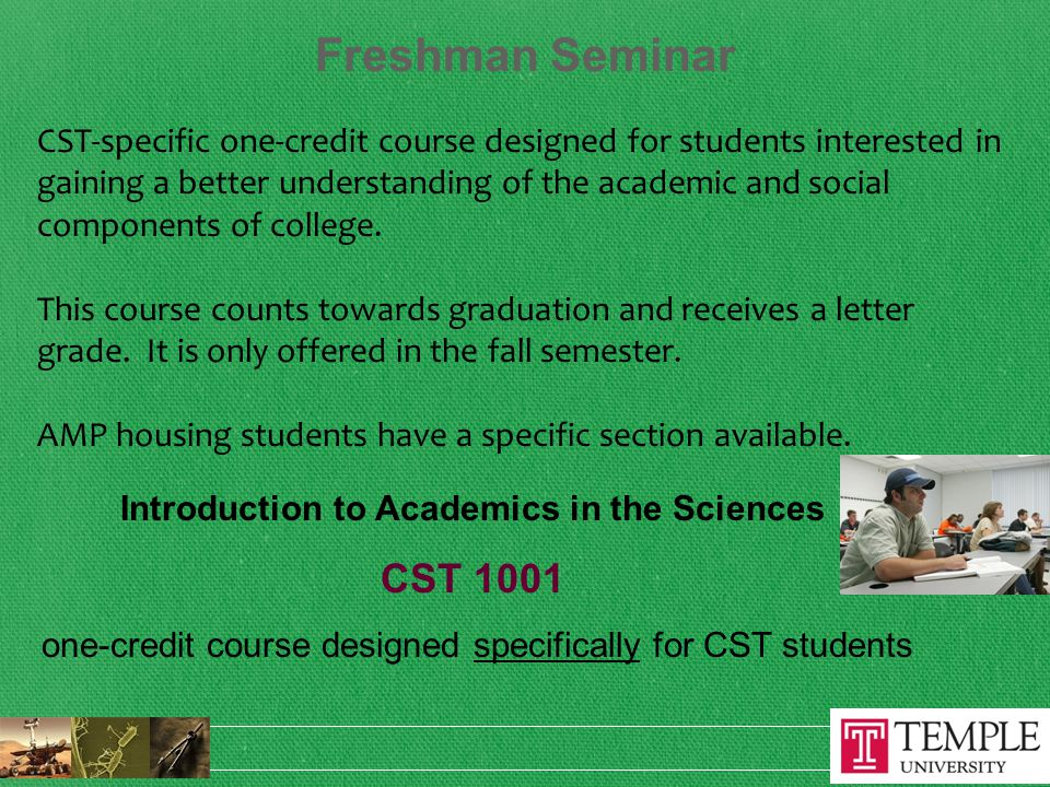Freshman Seminar CST-specific one-credit course designed for students interested in gaining a better understanding of the academic and social components of college.