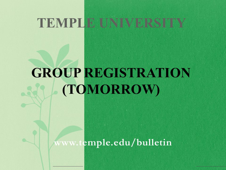 www.temple.edu/bulletin TEMPLE UNIVERSITY GROUP REGISTRATION (TOMORROW)