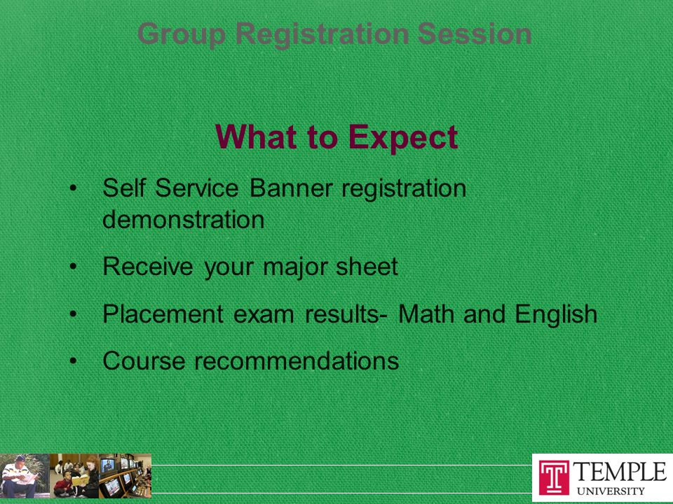 Group Registration Session What to Expect Self Service Banner registration demonstration Receive your major sheet Placement exam results- Math and English Course recommendations
