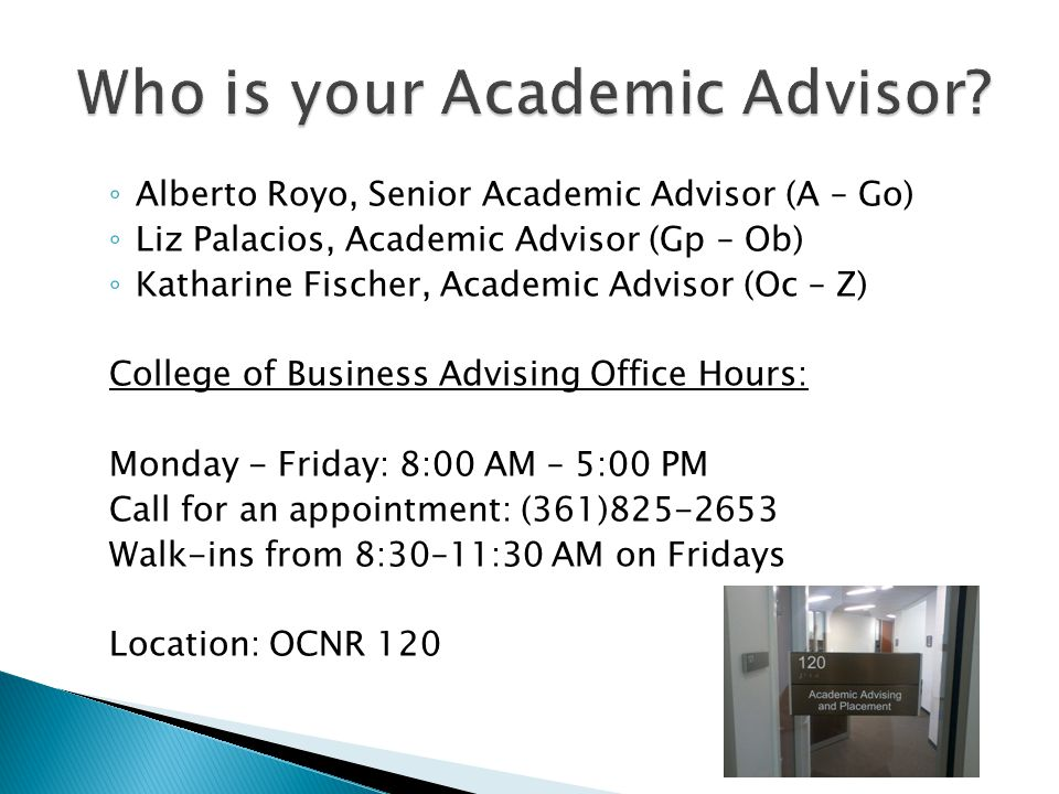 ◦ Alberto Royo, Senior Academic Advisor (A – Go) ◦ Liz Palacios, Academic Advisor (Gp – Ob) ◦ Katharine Fischer, Academic Advisor (Oc – Z) College of Business Advising Office Hours: Monday - Friday: 8:00 AM – 5:00 PM Call for an appointment: (361)825-2653 Walk-ins from 8:30–11:30 AM on Fridays Location: OCNR 120