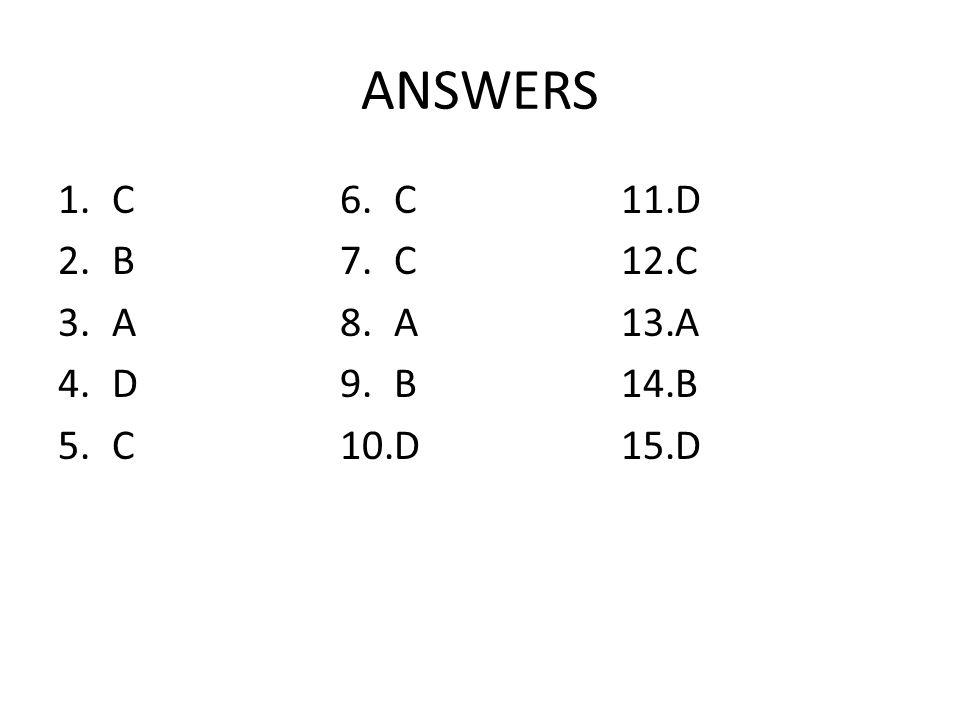 ANSWERS 1.C 2.B 3.A 4.D 5.C 6.C 7.C 8.A 9.B 10.D 11.D 12.C 13.A 14.B 15.D