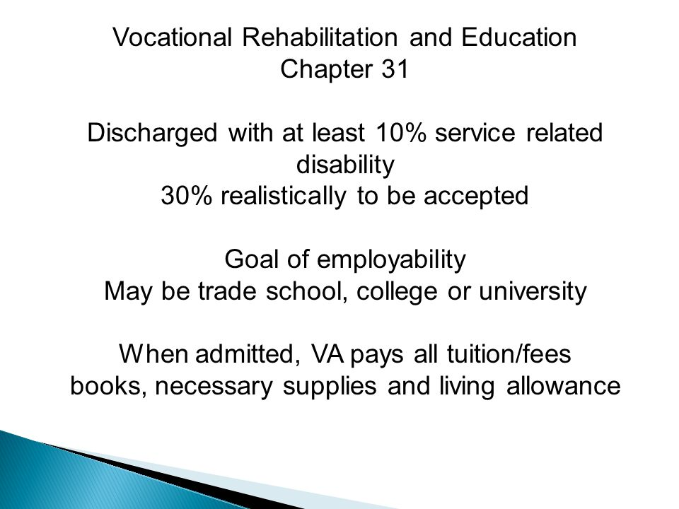 Vocational Rehabilitation and Education Chapter 31 Discharged with at least 10% service related disability 30% realistically to be accepted Goal of employability May be trade school, college or university When admitted, VA pays all tuition/fees books, necessary supplies and living allowance