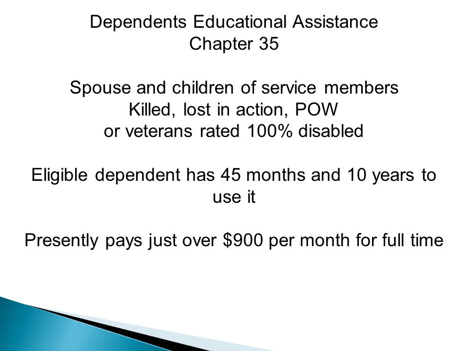 Dependents Educational Assistance Chapter 35 Spouse and children of service members Killed, lost in action, POW or veterans rated 100% disabled Eligible dependent has 45 months and 10 years to use it Presently pays just over $900 per month for full time