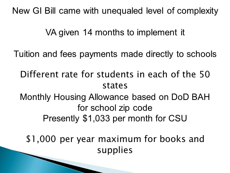 New GI Bill came with unequaled level of complexity VA given 14 months to implement it Tuition and fees payments made directly to schools Different rate for students in each of the 50 states Monthly Housing Allowance based on DoD BAH for school zip code Presently $1,033 per month for CSU $1,000 per year maximum for books and supplies
