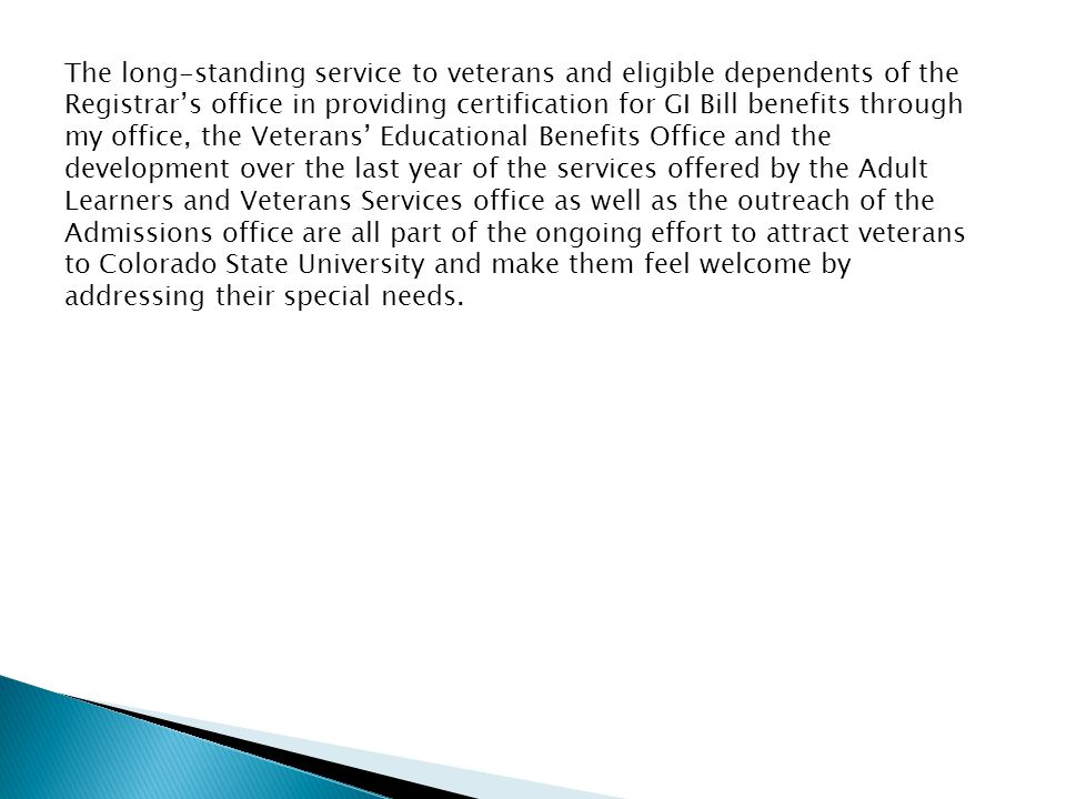 The long-standing service to veterans and eligible dependents of the Registrar's office in providing certification for GI Bill benefits through my office, the Veterans' Educational Benefits Office and the development over the last year of the services offered by the Adult Learners and Veterans Services office as well as the outreach of the Admissions office are all part of the ongoing effort to attract veterans to Colorado State University and make them feel welcome by addressing their special needs.