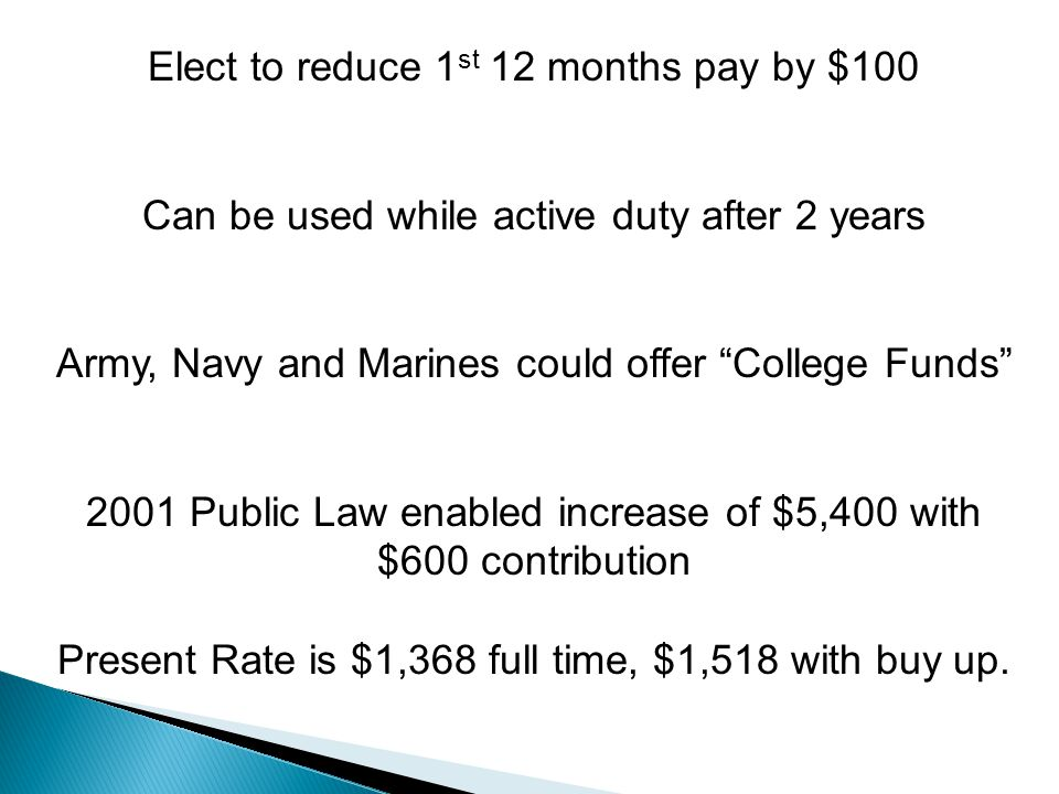 Elect to reduce 1 st 12 months pay by $100 Can be used while active duty after 2 years Army, Navy and Marines could offer College Funds 2001 Public Law enabled increase of $5,400 with $600 contribution Present Rate is $1,368 full time, $1,518 with buy up.