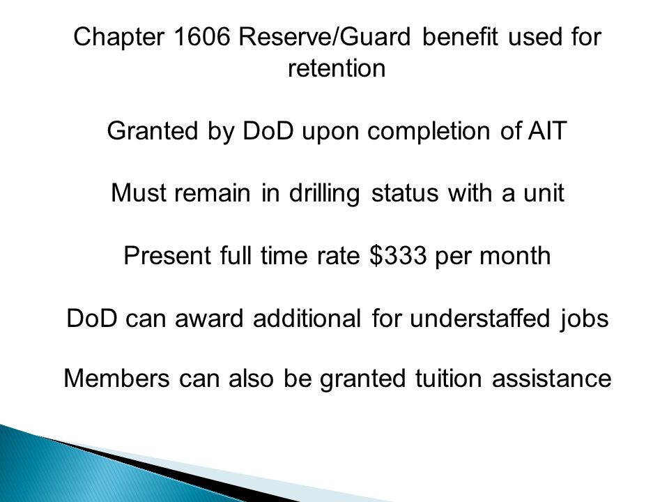 Chapter 1606 Reserve/Guard benefit used for retention Granted by DoD upon completion of AIT Must remain in drilling status with a unit Present full time rate $333 per month DoD can award additional for understaffed jobs Members can also be granted tuition assistance
