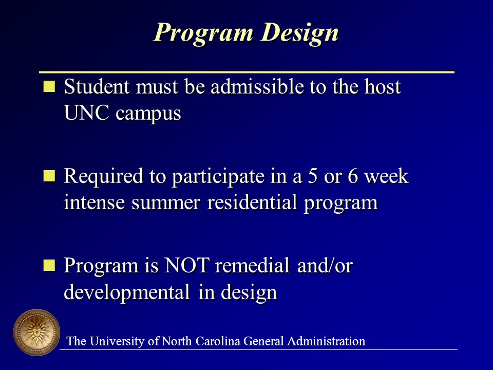 The University of North Carolina General Administration Program Design Student must be admissible to the host UNC campus Required to participate in a