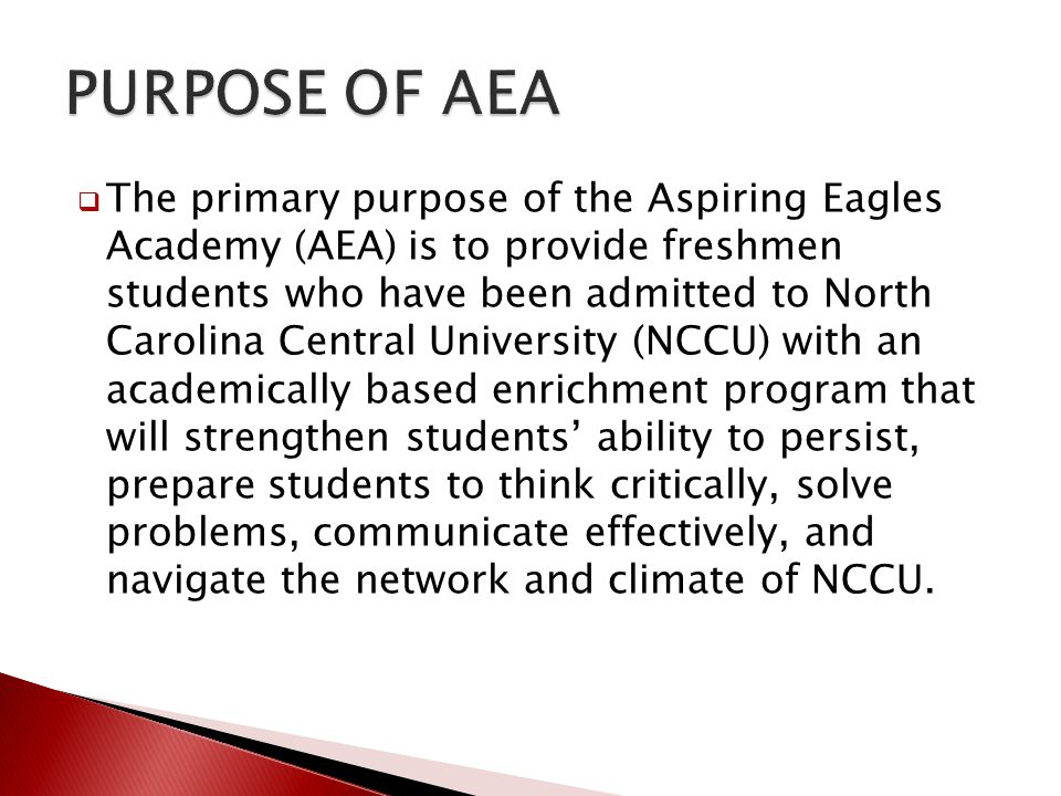  The primary purpose of the Aspiring Eagles Academy (AEA) is to provide freshmen students who have been admitted to North Carolina Central University
